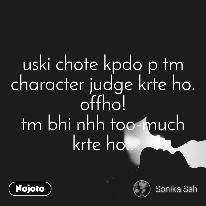 uski chote kpdo p tm character judge krte ho. offho! tm bhi nhh too-much krte ho..