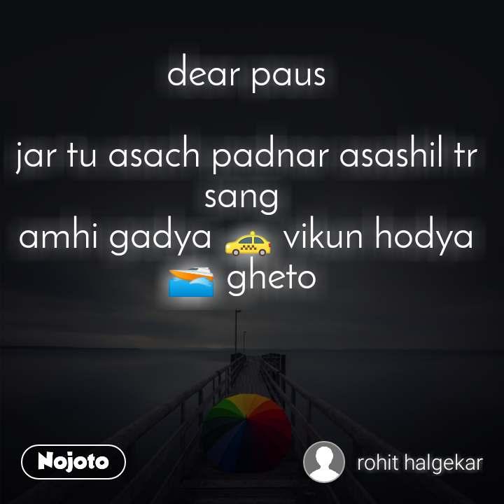 dear paus  jar tu asach padnar asashil tr sang  amhi gadya 🚕 vikun hodya 🚤 gheto