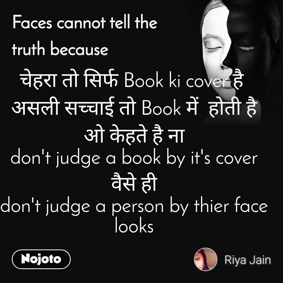 Faces cannot tell the truth because चेहरा तो सिर्फ Book ki cover है  असली सच्चाई तो Book में  होती है ओ केहते है ना don't judge a book by it's cover वैसे ही don't judge a person by thier face looks