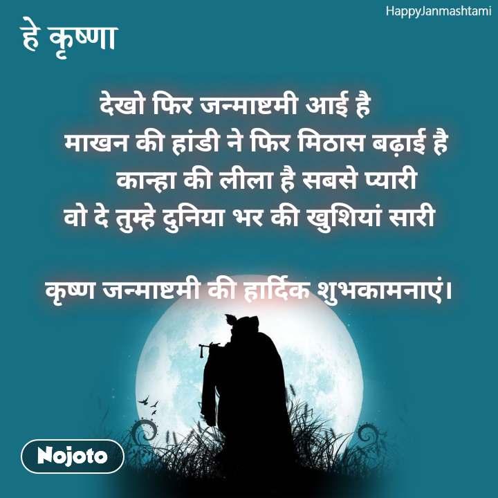 Happy Janmashtami हे कृष्णा देखो फिर जन्माष्टमी आई है    माखन की हांडी ने फिर मिठास बढ़ाई है    कान्हा की लीला है सबसे प्यारी  वो दे तुम्हे दुनिया भर की खुशियां सारी   कृष्ण जन्माष्टमी की हार्दिक शुभकामनाएं।