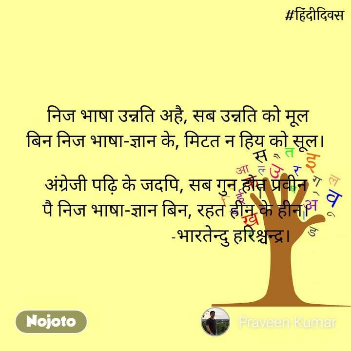 हिंदी दिवस   निज भाषा उन्नति अहै, सब उन्नति को मूल बिन निज भाषा-ज्ञान के, मिटत न हिय को सूल।  अंग्रेजी पढ़ि के जदपि, सब गुन होत प्रवीन पै निज भाषा-ज्ञान बिन, रहत हीन के हीन।                          -भारतेन्दु हरिश्चन्द्र।