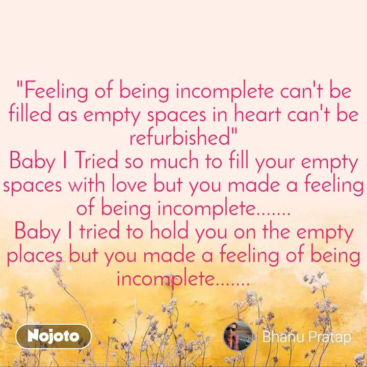 """""""Feeling of being incomplete can't be filled as empty spaces in heart can't be refurbished"""" Baby I Tried so much to fill your empty spaces with love but you made a feeling of being incomplete....... Baby I tried to hold you on the empty places but you made a feeling of being incomplete......."""