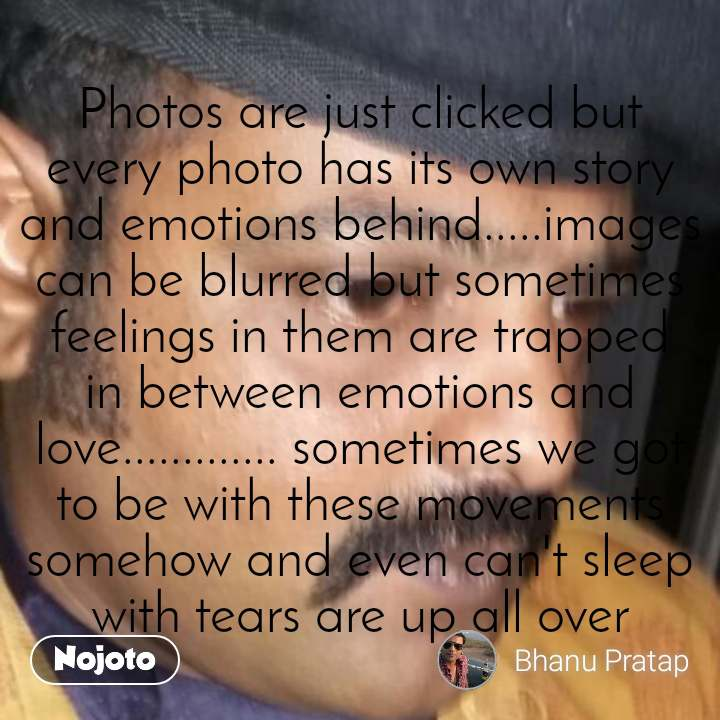 Photos are just clicked but every photo has its own story and emotions behind.....images can be blurred but sometimes feelings in them are trapped in between emotions and love............. sometimes we got to be with these movements somehow and even can't sleep with tears are up all over