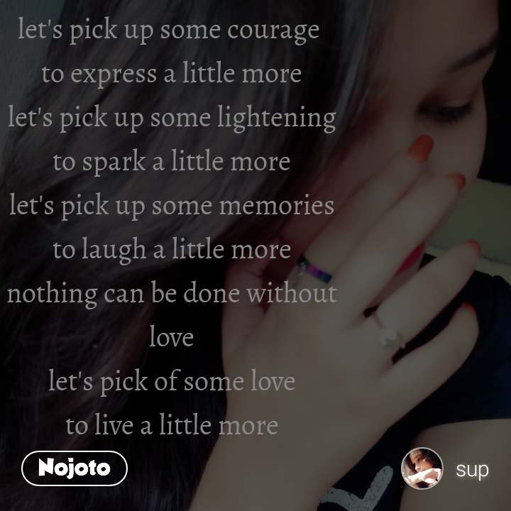 The road was dark when, let's pick up some courage  to express a little more let's pick up some lightening to spark a little more let's pick up some memories to laugh a little more nothing can be done without love let's pick of some love to live a little more