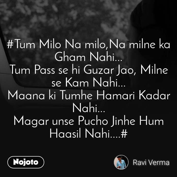 #Tum Milo Na milo,Na milne ka Gham Nahi... Tum Pass se hi Guzar Jao, Milne se Kam Nahi... Maana ki Tumhe Hamari Kadar Nahi... Magar unse Pucho Jinhe Hum Haasil Nahi....#