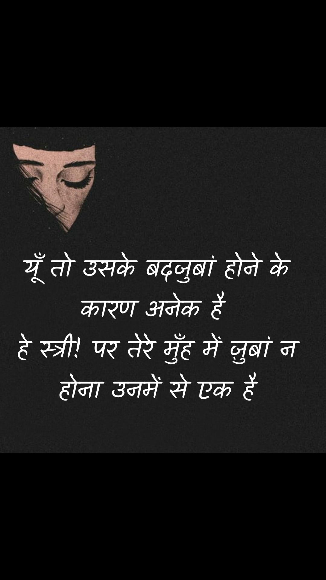 Girl quotes in Hindi यूँ तो उसके बदजुबां होने के कारण अनेक है  हे स्त्री! पर तेरे मुँह में ज़ुबां न होना उनमें से एक है