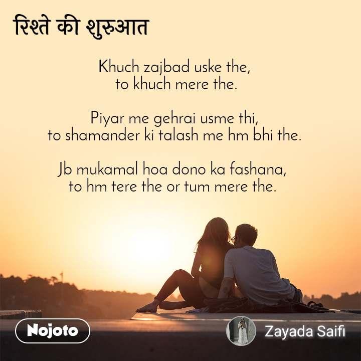 रिश्ते की शुरुआत Khuch zajbad uske the,  to khuch mere the.  Piyar me gehrai usme thi, to shamander ki talash me hm bhi the.  Jb mukamal hoa dono ka fashana,  to hm tere the or tum mere the.