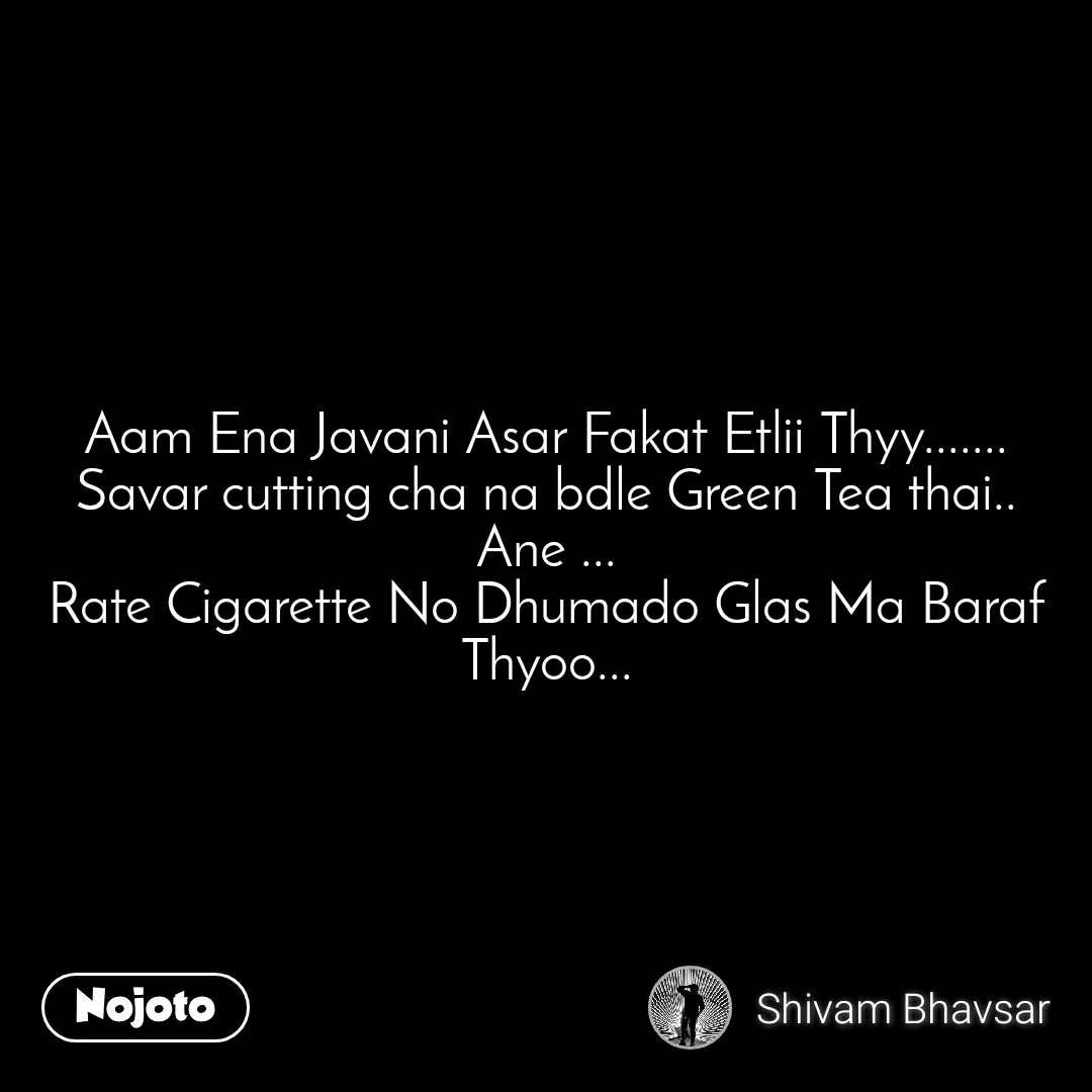 Aam Ena Javani Asar Fakat Etlii Thyy....... Savar cutting cha na bdle Green Tea thai.. Ane ... Rate Cigarette No Dhumado Glas Ma Baraf Thyoo...