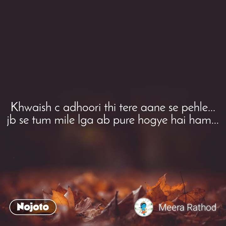 Khwaish c adhoori thi tere aane se pehle... jb se tum mile lga ab pure hogye hai ham...