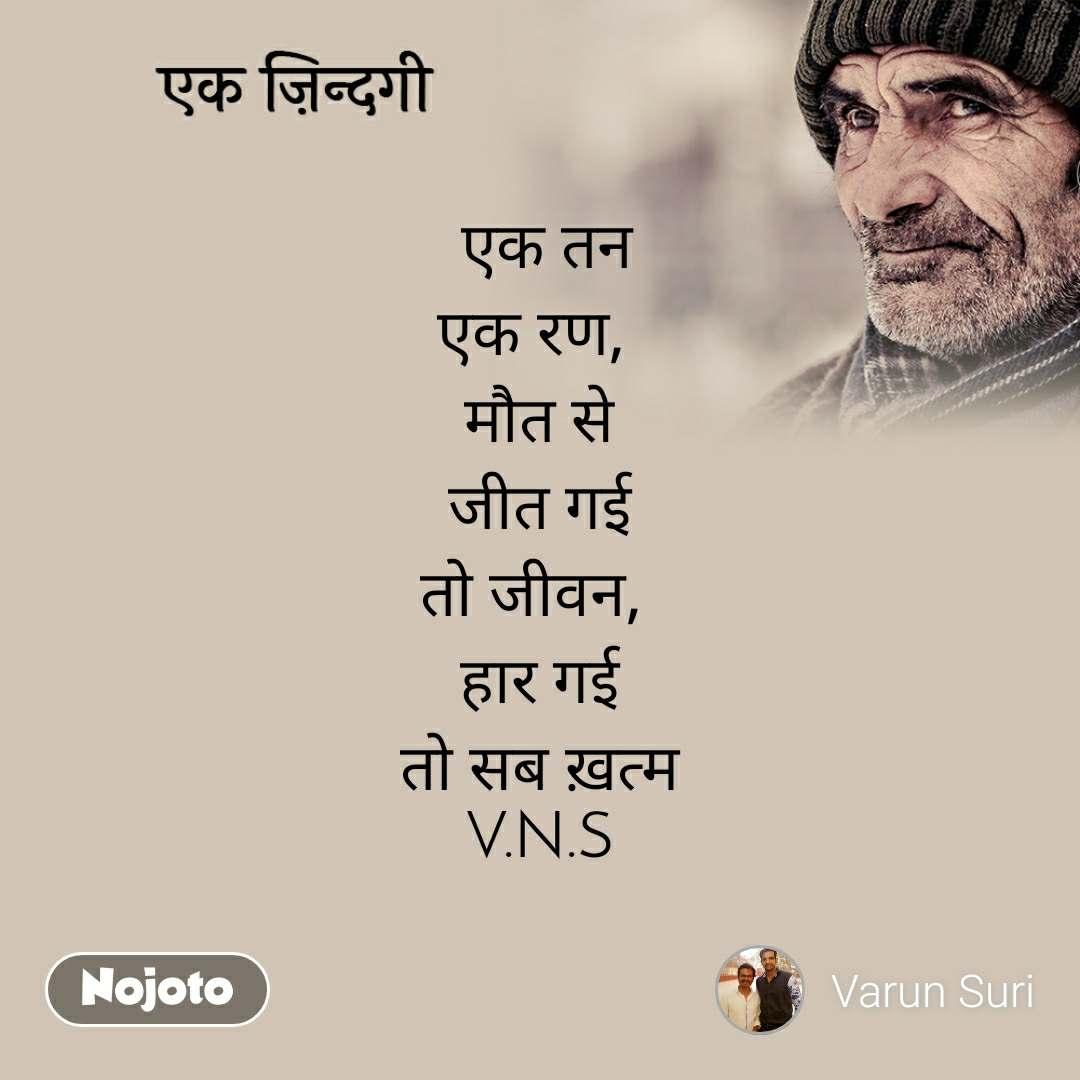 एक ज़िन्दगी  एक तन एक रण,  मौत से जीत गई तो जीवन,  हार गई तो सब ख़त्म V.N.S