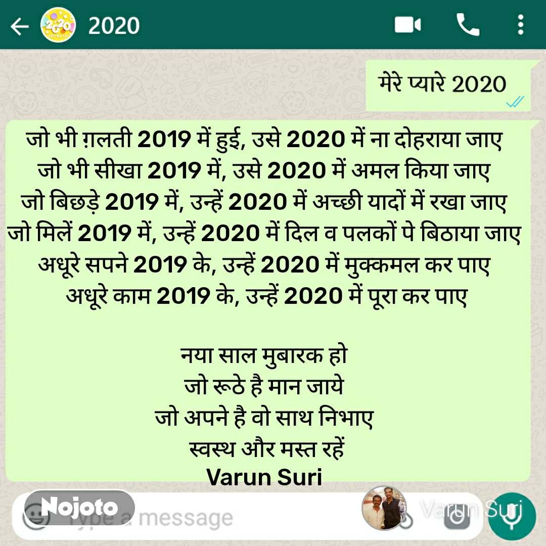 मेरे प्यारे 2020 जो भी ग़लती 2019 में हुई, उसे 2020 में ना दोहराया जाए  जो भी सीखा 2019 में, उसे 2020 में अमल किया जाए  जो बिछड़े 2019 में, उन्हें 2020 में अच्छी यादों में रखा जाए  जो मिलें 2019 में, उन्हें 2020 में दिल व पलकों पे बिठाया जाए  अधूरे सपने 2019 के, उन्हें 2020 में मुक्कमल कर पाए  अधूरे काम 2019 के, उन्हें 2020 में पूरा कर पाए   नया साल मुबारक हो  जो रूठे है मान जाये  जो अपने है वो साथ निभाए  स्वस्थ और मस्त रहें Varun Suri