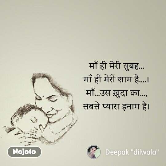 माँ ही मेरी सुबह... माँ ही मेरी शाम है....। माँ...उस ख़ुदा का..., सबसे प्यारा इनाम है।