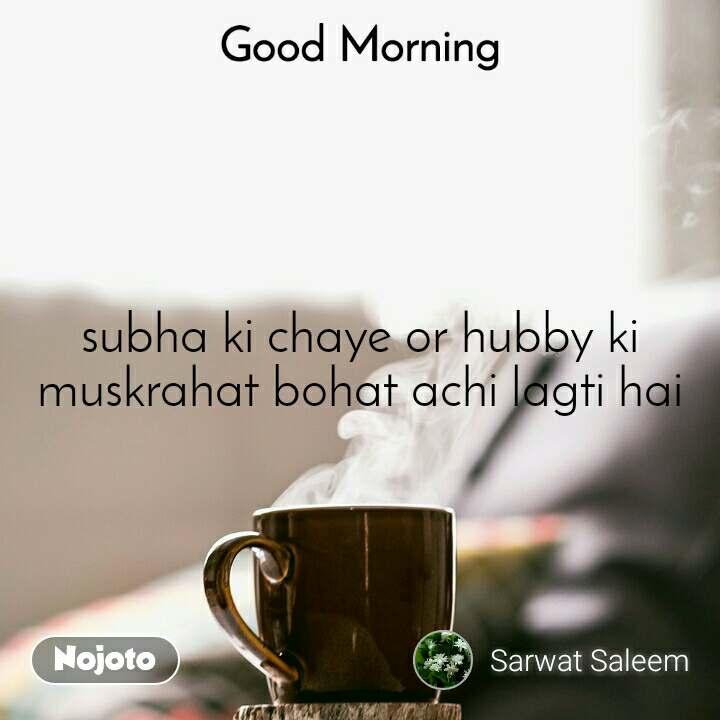 Good Morning subha ki chaye or hubby ki muskrahat bohat achi lagti hai