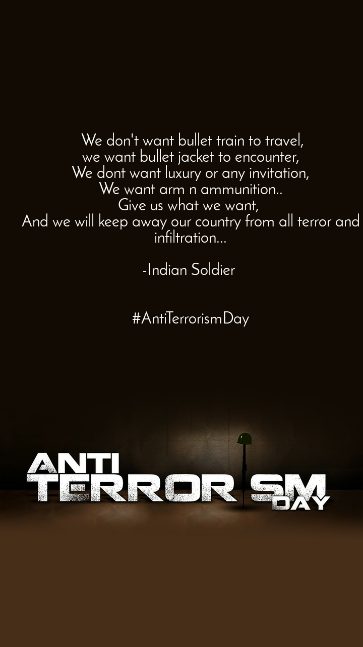 Anti Terrorism Day  We don't want bullet train to travel, we want bullet jacket to encounter, We dont want luxury or any invitation, We want arm n ammunition.. Give us what we want,  And we will keep away our country from all terror and infiltration...  -Indian Soldier    #AntiTerrorismDay