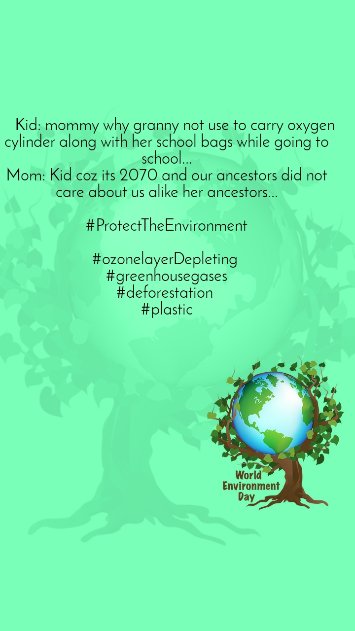 #WorldEnvironmentDay     Kid: mommy why granny not use to carry oxygen cylinder along with her school bags while going to school... Mom: Kid coz its 2070 and our ancestors did not care about us alike her ancestors...  #ProtectTheEnvironment  #ozonelayerDepleting  #greenhousegases #deforestation  #plastic