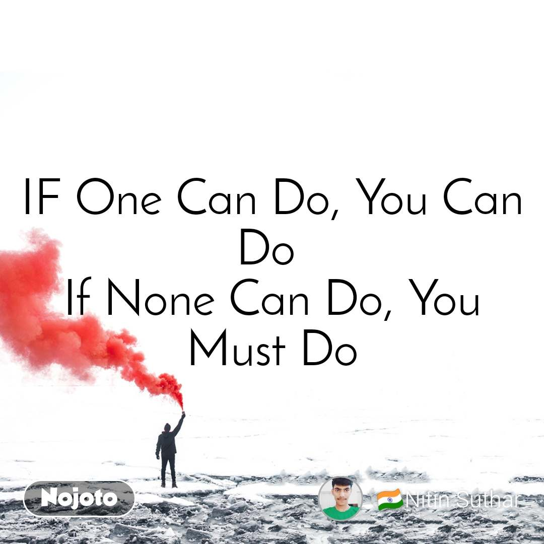 IF One Can Do, You Can Do  If None Can Do, You Must Do
