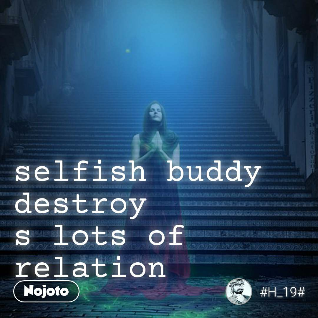 selfish buddy destroy s lots of relation
