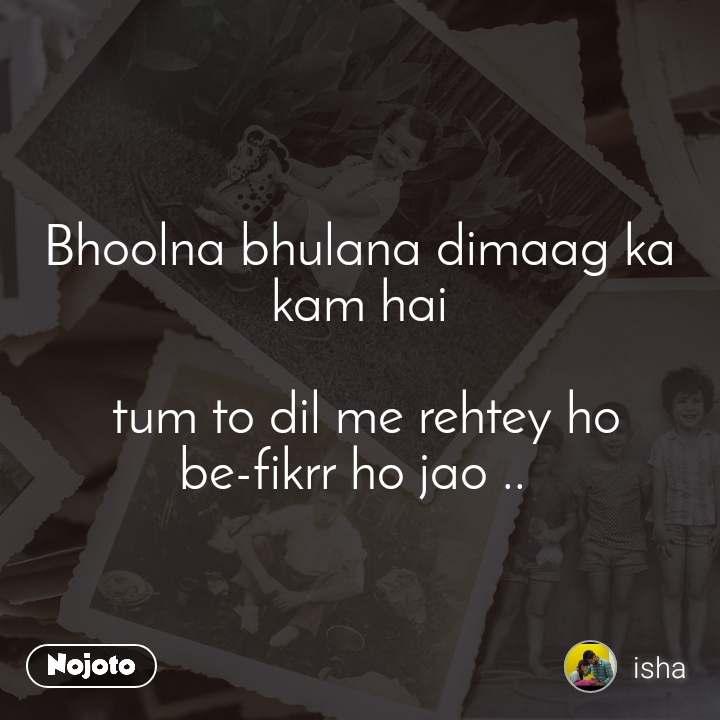 Bhoolna bhulana dimaag ka kam hai   tum to dil me rehtey ho be-fikrr ho jao ..