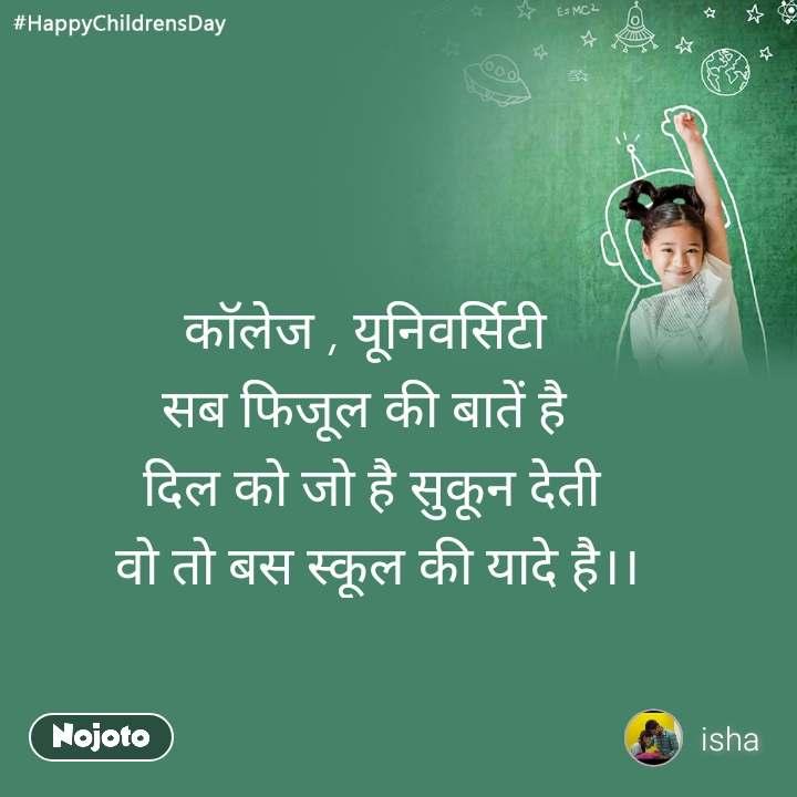 #HappyChildrensDay  काॅलेज , यूनिवर्सिटी  सब फिजूल की बातें है  दिल को जो है सुकून देती  वो तो बस स्कूल की यादे है।।