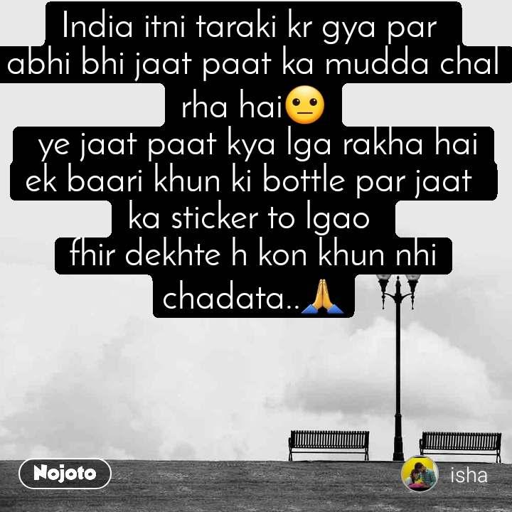 India itni taraki kr gya par  abhi bhi jaat paat ka mudda chal rha hai😐  ye jaat paat kya lga rakha hai ek baari khun ki bottle par jaat  ka sticker to lgao  fhir dekhte h kon khun nhi chadata..🙏