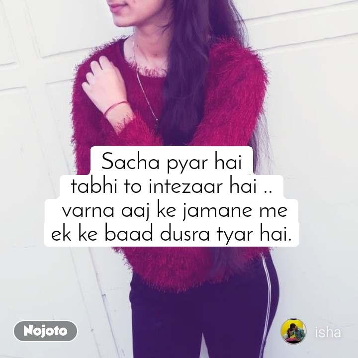 Sacha pyar hai tabhi to intezaar hai ..  varna aaj ke jamane me ek ke baad dusra tyar hai.
