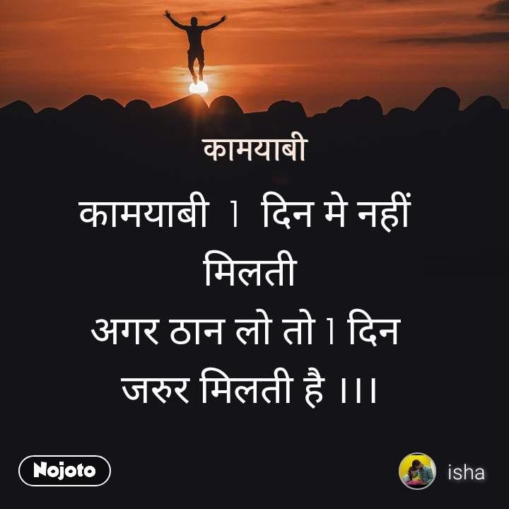 कामयाबी  1  दिन मे नहीं  मिलती अगर ठान लो तो 1 दिन  जरुर मिलती है ।।।