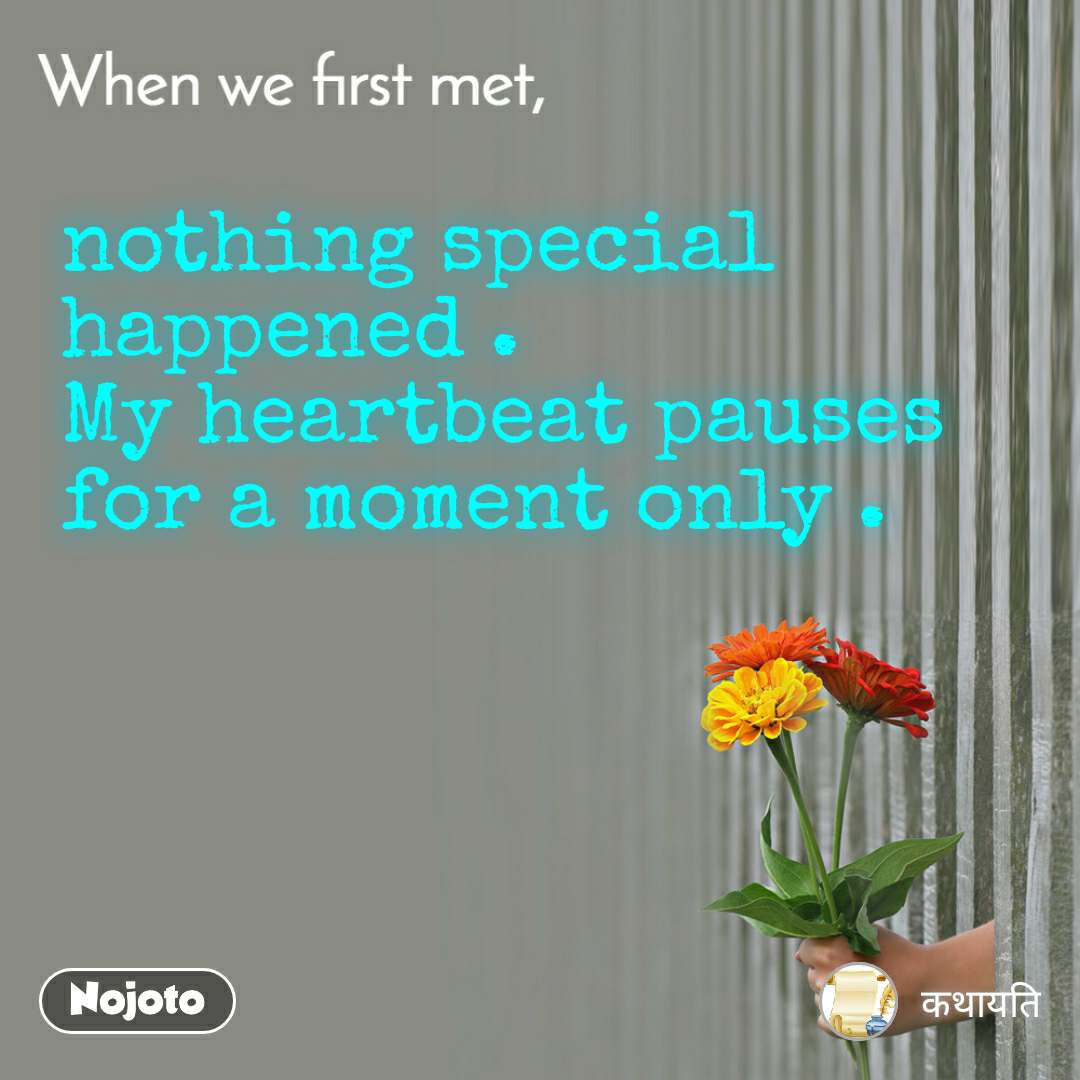 When we first met, nothing special happened . My heartbeat pauses for a moment only .