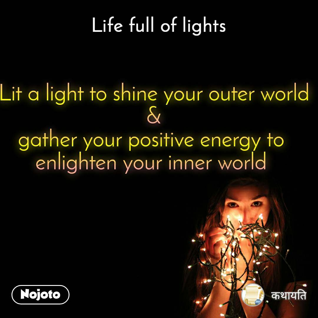 Life full of lights  Lit a light to shine your outer world  & gather your positive energy to enlighten your inner world