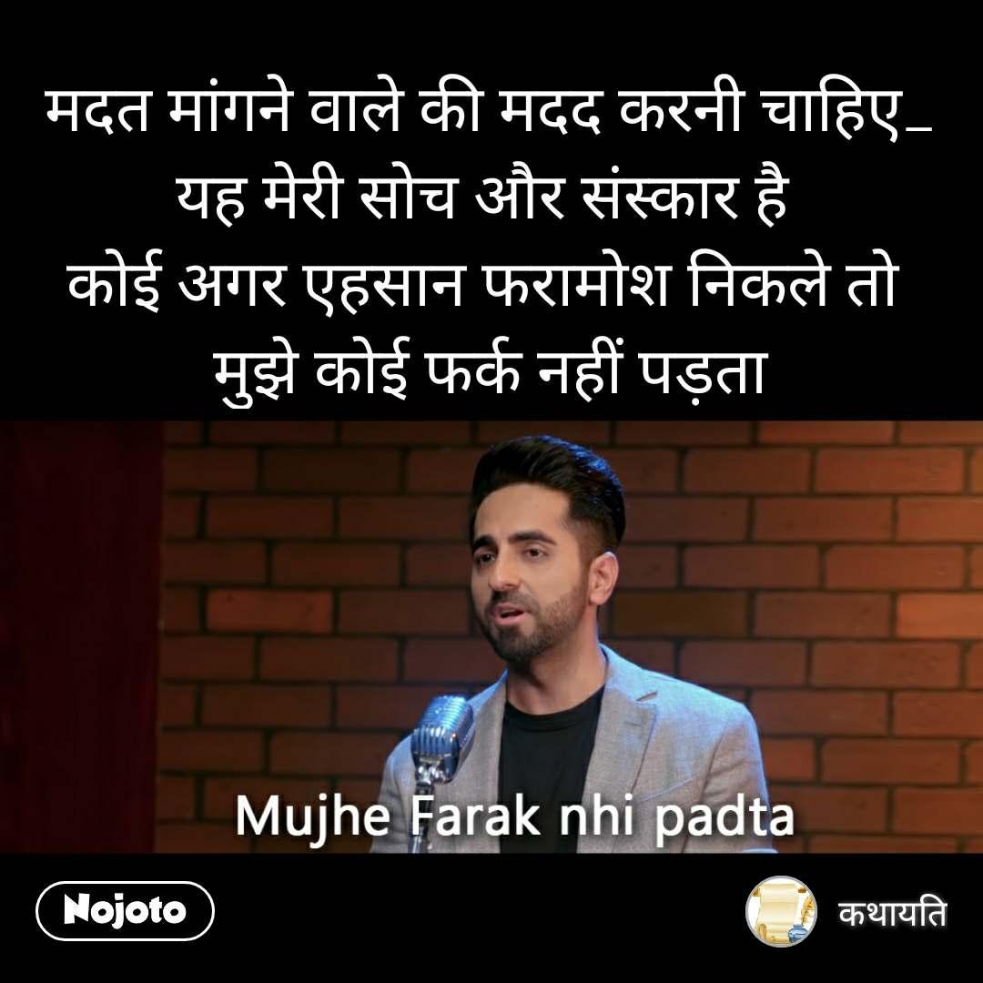 Mujhe Farq Nahi Padta मदत मांगने वाले की मदद करनी चाहिए_ यह मेरी सोच और संस्कार है  कोई अगर एहसान फरामोश निकले तो  मुझे कोई फर्क नहीं पड़ता