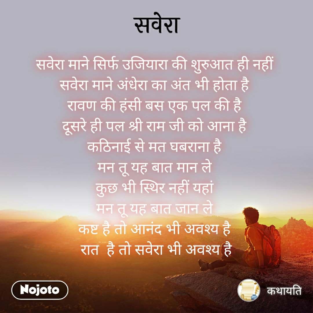 सवेरा सवेरा माने सिर्फ उजियारा की शुरुआत ही नहीं  सवेरा माने अंधेरा का अंत भी होता है  रावण की हंसी बस एक पल की है  दूसरे ही पल श्री राम जी को आना है  कठिनाई से मत घबराना है  मन तू यह बात मान ले  कुछ भी स्थिर नहीं यहां  मन तू यह बात जान ले  कष्ट है तो आनंद भी अवश्य है  रात  है तो सवेरा भी अवश्य है