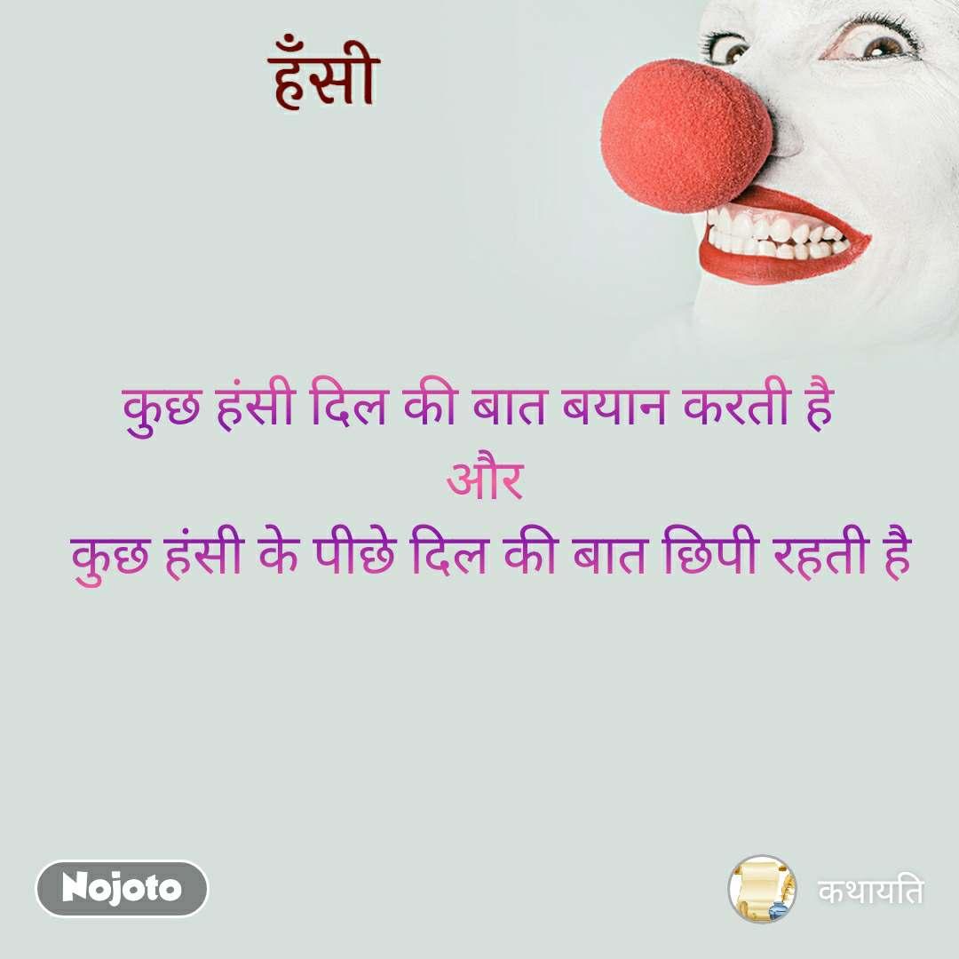हँसी कुछ हंसी दिल की बात बयान करती है  और  कुछ हंसी के पीछे दिल की बात छिपी रहती है