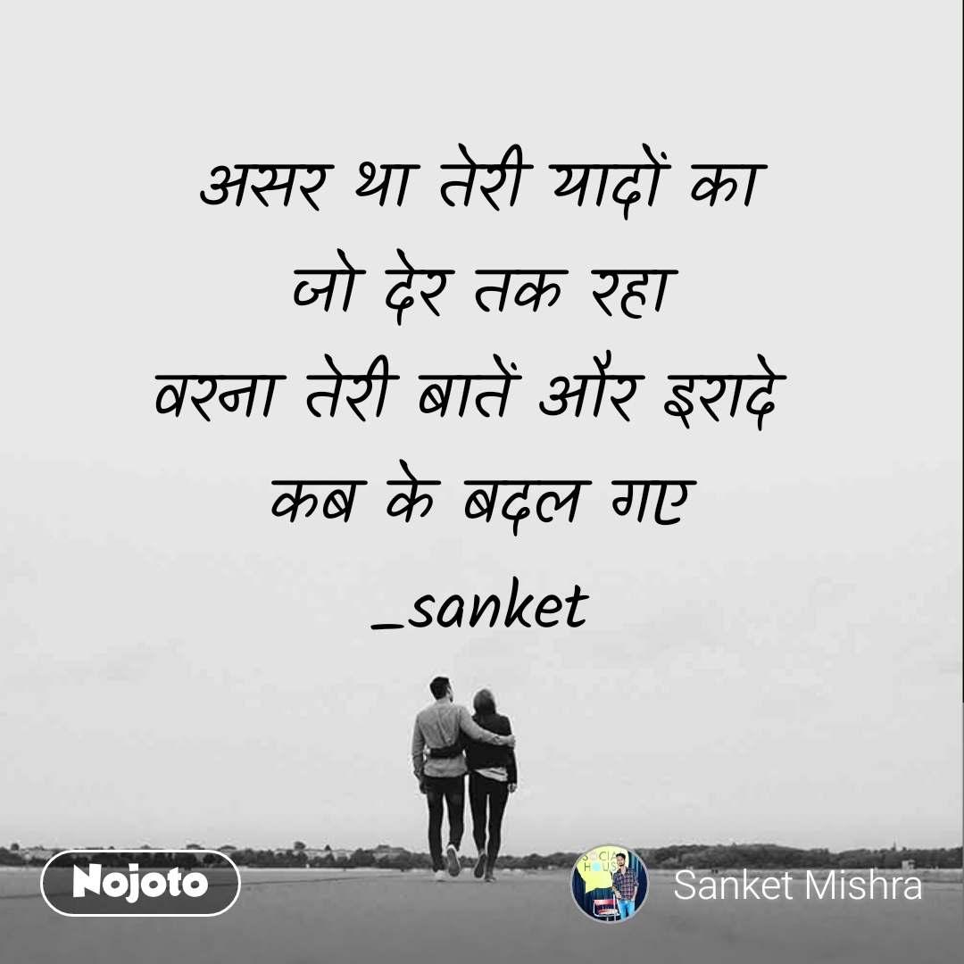 असर था तेरी यादों का जो देर तक रहा वरना तेरी बातें और इरादे  कब के बदल गए _sanket