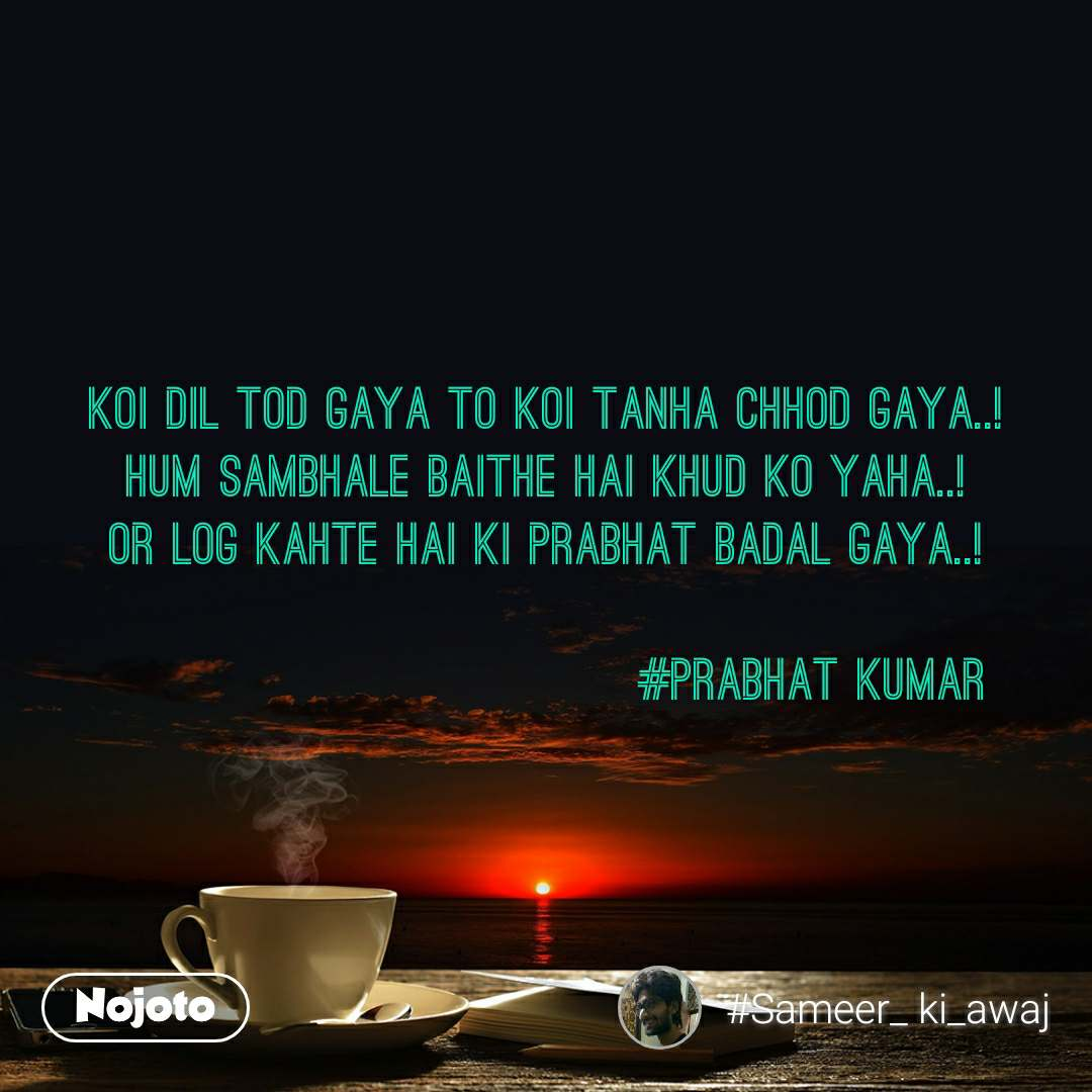 Koi dil tod gaya to koi tanha chhod gaya..! Hum sambhale baithe hai khud ko yaha..! Or log kahte hai ki Prabhat badal gaya..!                                   #Prabhat kumar