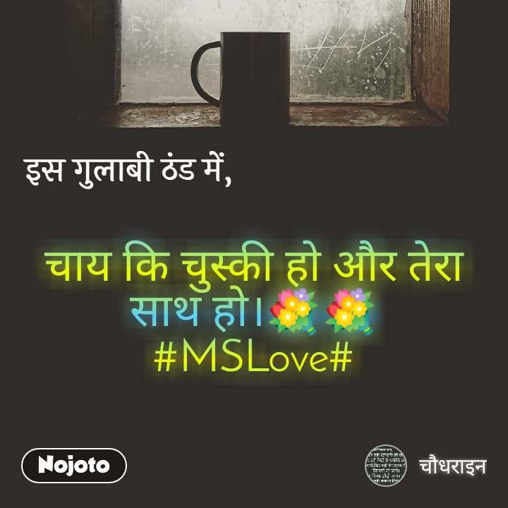 इस गुलाबी ठंड में,      चाय कि चुस्की हो और तेरा साथ हो।💐💐 #MSLove#