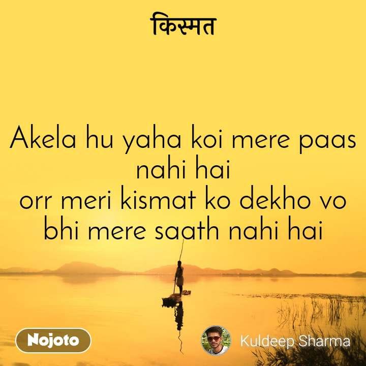 किस्मत Akela hu yaha koi mere paas nahi hai orr meri kismat ko dekho vo bhi mere saath nahi hai