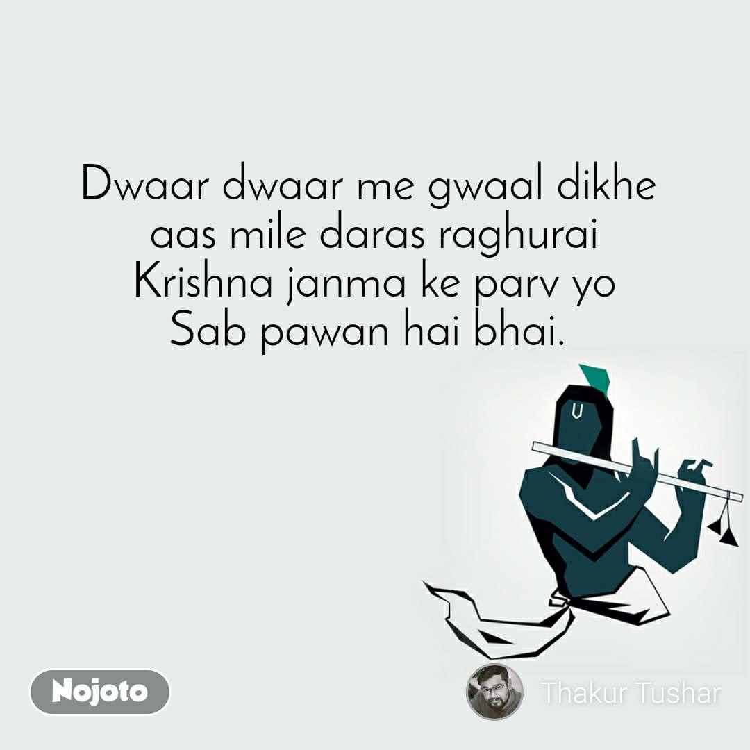 Dwaar dwaar me gwaal dikhe  aas mile daras raghurai Krishna janma ke parv yo Sab pawan hai bhai.