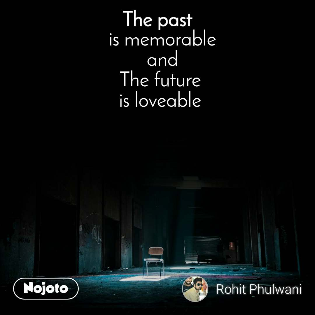 The past is memorable  and  The future  is loveable