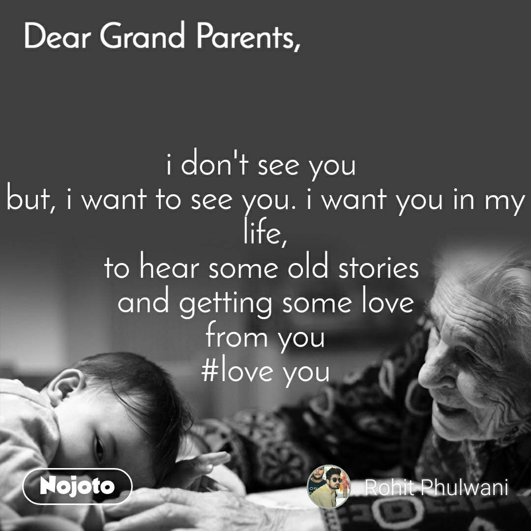 Dear GrandParents i don't see you  but, i want to see you. i want you in my life, to hear some old stories  and getting some love from you #love you
