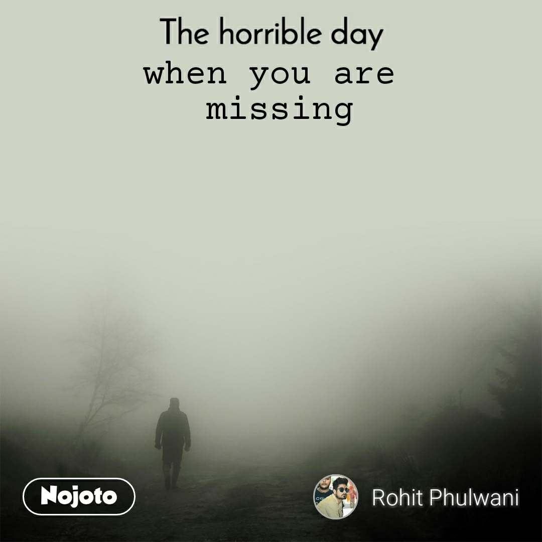 The horrible day  when you are  missing