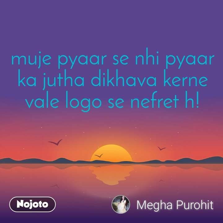 muje pyaar se nhi pyaar ka jutha dikhava kerne vale logo se nefret h!
