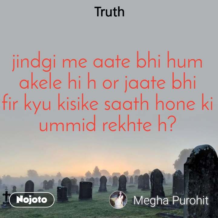 Truth jindgi me aate bhi hum akele hi h or jaate bhi fir kyu kisike saath hone ki ummid rekhte h?