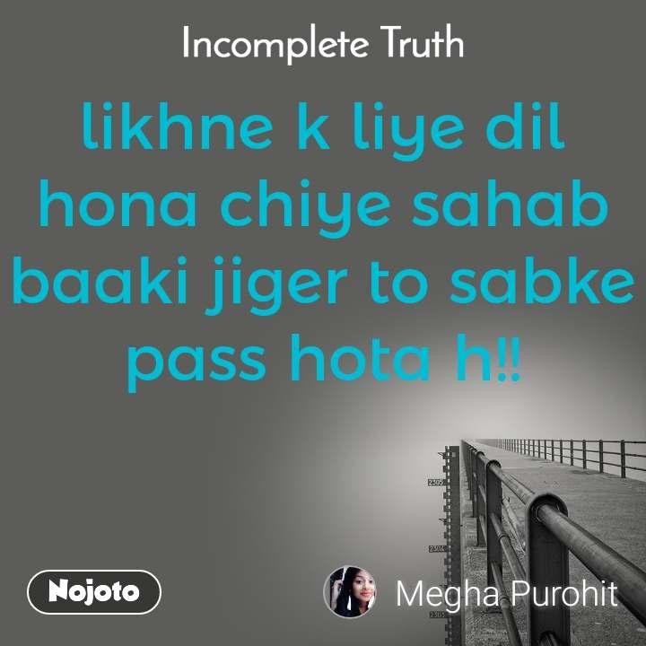 Incomplete Truth likhne k liye dil hona chiye sahab baaki jiger to sabke pass hota h!!