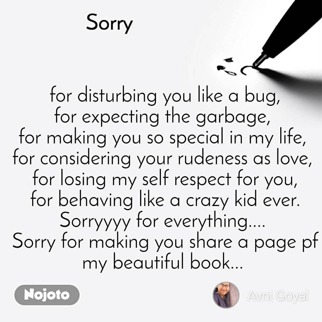Sorry for disturbing you like a bug, for expecting the garbage,  for making you so special in my life,  for considering your rudeness as love,  for losing my self respect for you, for behaving like a crazy kid ever. Sorryyyy for everything....  Sorry for making you share a page pf my beautiful book...