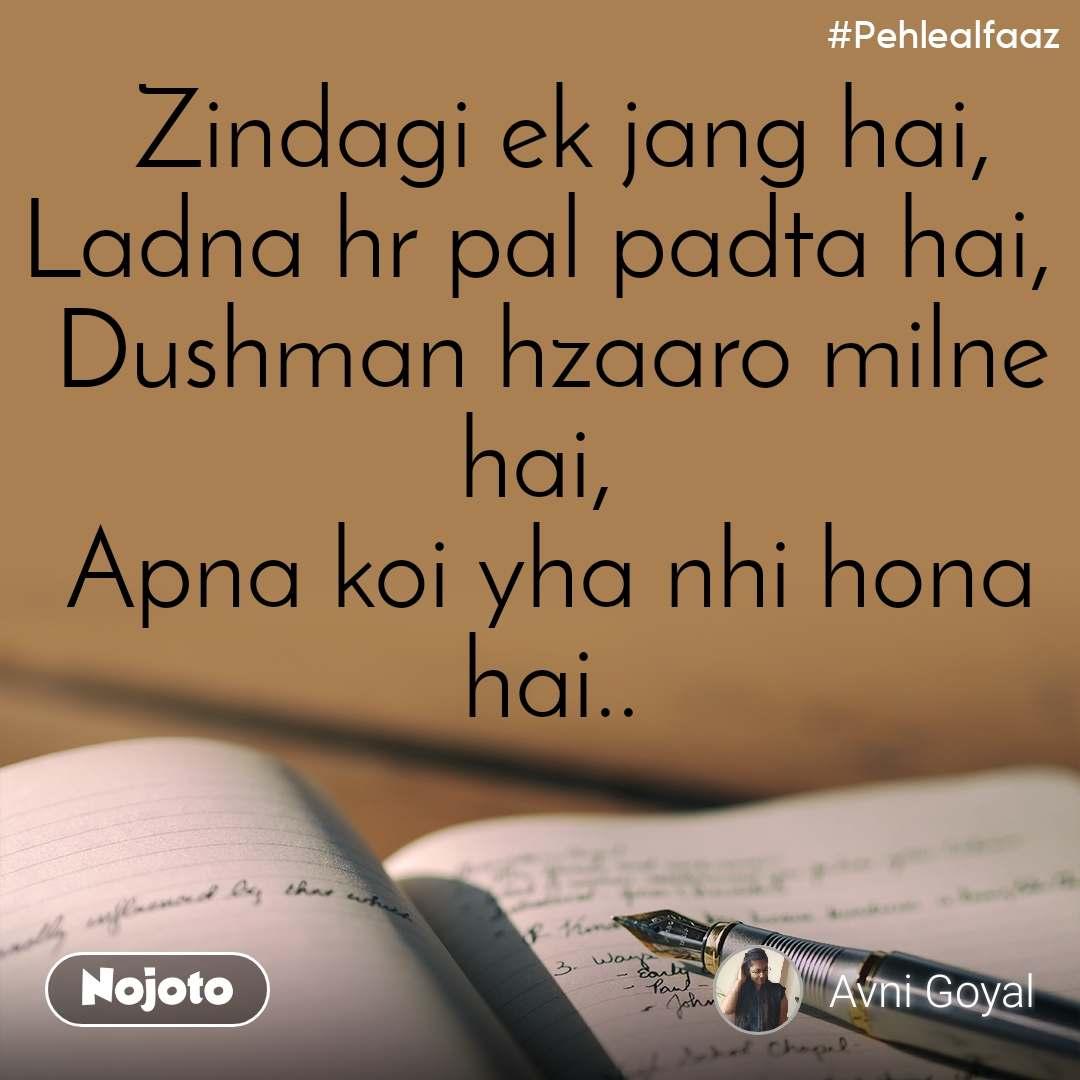 #Pehlealfaaz  Zindagi ek jang hai, Ladna hr pal padta hai,  Dushman hzaaro milne hai,  Apna koi yha nhi hona hai..