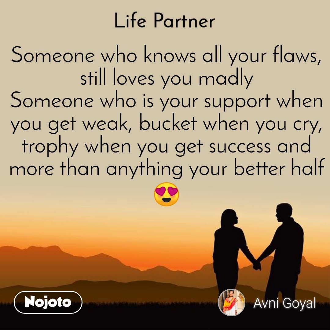 Life partner Someone who knows all your flaws, still loves you madly Someone who is your support when you get weak, bucket when you cry, trophy when you get success and more than anything your better half😍