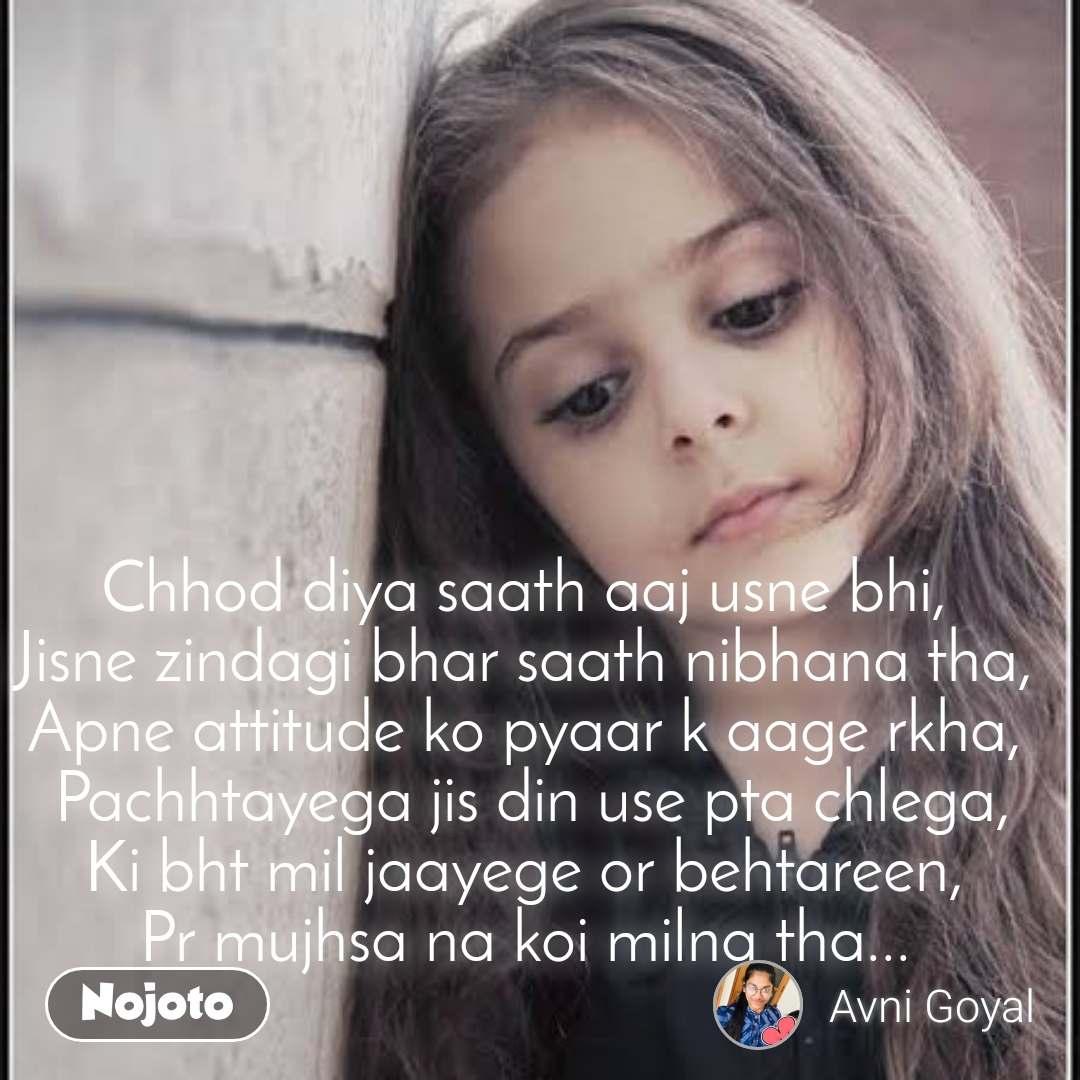 Chhod diya saath aaj usne bhi,  Jisne zindagi bhar saath nibhana tha,  Apne attitude ko pyaar k aage rkha,  Pachhtayega jis din use pta chlega, Ki bht mil jaayege or behtareen,  Pr mujhsa na koi milna tha...