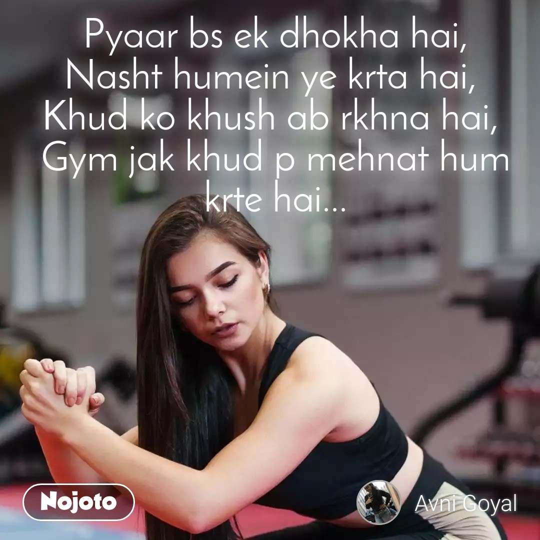 Pyaar bs ek dhokha hai, Nasht humein ye krta hai,  Khud ko khush ab rkhna hai,  Gym jak khud p mehnat hum krte hai...