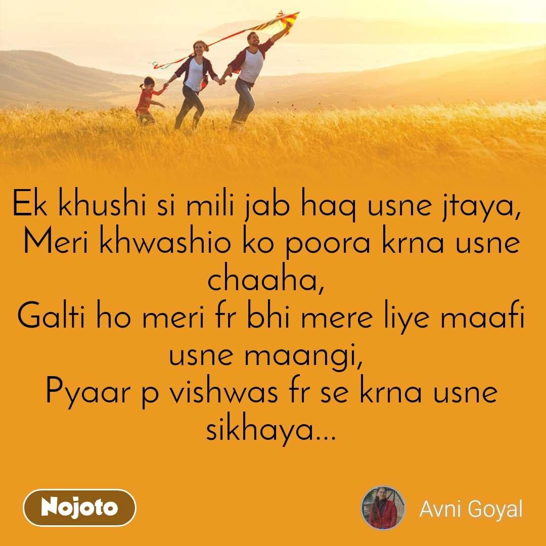 Ek khushi si mili jab haq usne jtaya,  Meri khwashio ko poora krna usne chaaha,  Galti ho meri fr bhi mere liye maafi usne maangi,  Pyaar p vishwas fr se krna usne sikhaya...