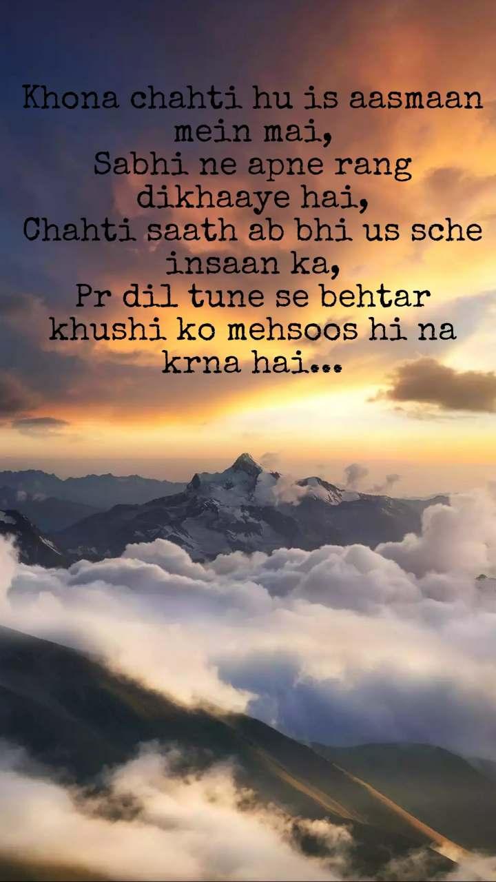 Khona chahti hu is aasmaan mein mai, Sabhi ne apne rang dikhaaye hai, Chahti saath ab bhi us sche insaan ka, Pr dil tune se behtar khushi ko mehsoos hi na krna hai...
