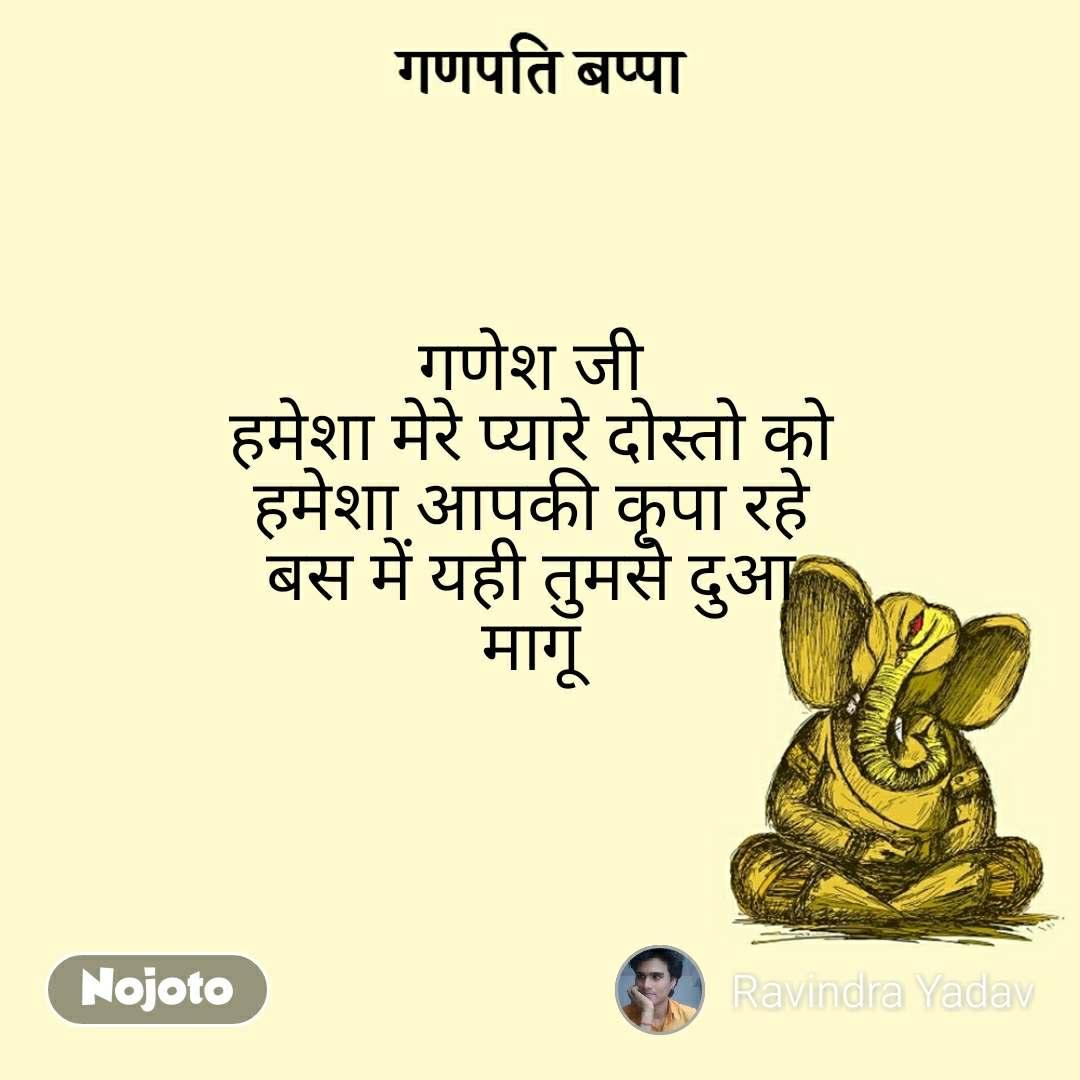गणपति बप्पा गणेश जी  हमेशा मेरे प्यारे दोस्तो को  हमेशा आपकी कृपा रहे  बस में यही तुमसे दुआ  मागू